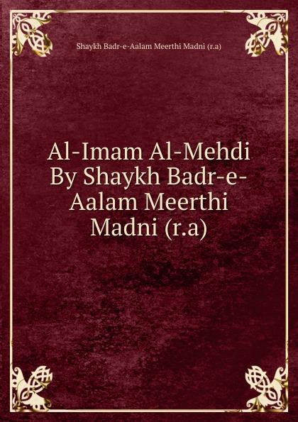 Shaykh Badr-e-Aalam Meerthi Madni Al-Imam Al-Mehdi By Shaykh Badr-e-Aalam Meerthi Madni (r.a) shaykh muhammad sadiq abadi akabir ka maqaam e tawazu