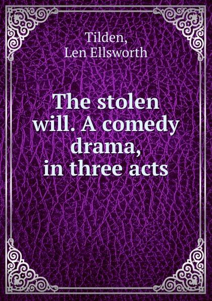 Len Ellsworth Tilden The stolen will. A comedy drama, in three acts thomas k serrano between two fires a comedy drama in three acts