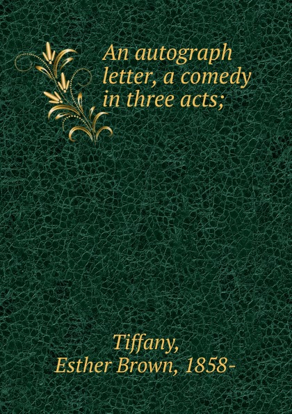 Esther Brown Tiffany An autograph letter, a comedy in three acts thomas k serrano between two fires a comedy drama in three acts