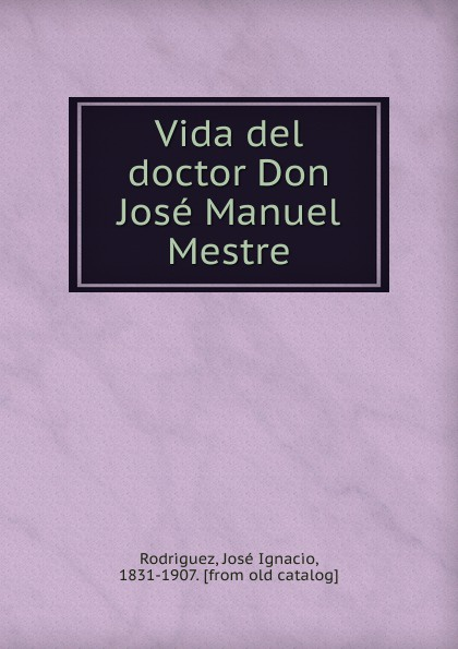 José Ignacio Rodríguez Vida del doctor Don Jose Manuel Mestre josé quevedo vida politica del excmo sr don manuel pando classic reprint