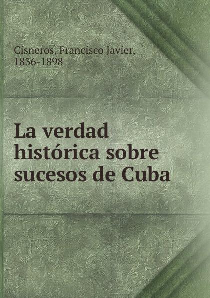 Francisco Javier Cisneros La verdad historica sobre sucesos de Cuba rafael maría merchán a la memoria de francisco javier cisneros
