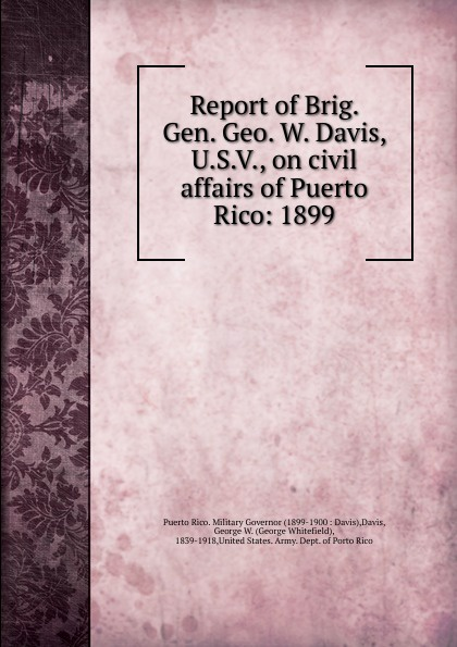George Whitefield Davis Report of Brig. Gen. Geo. W. Davis, U.S.V., on civil affairs of Puerto Rico jason hess k w kirkland investigation of davis swamp