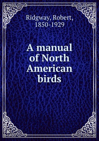 Ridgway Robert A manual of North American birds robert ridgway a history of north american birds land birds volume 3
