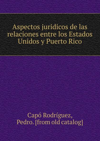 Capó Rodríguez Aspectos juridicos de las relaciones entre los Estados Unidos y Puerto Rico capó rodríguez aspectos juridicos de las relaciones entre los estados unidos y puerto rico