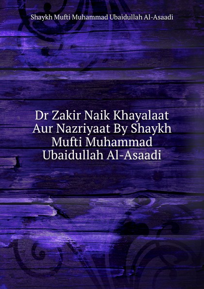 Shaykh Mufti Muhammad Ubaidullah Al-Asaadi Dr Zakir Naik Khayalaat Aur Nazriyaat By Shaykh Mufti Muhammad Ubaidullah Al-Asaadi shaykh mufti muhammad ubaidullah al asaadi fiqh waliullahi by shaykh mufti muhammad ubaidullah al asaadi