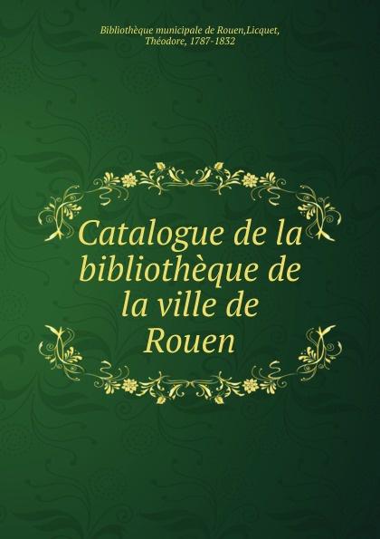 Théodore Licquet Catalogue de la bibliotheque de la ville de Rouen