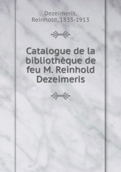 Reinhold Dezeimeris Catalogue de la bibliotheque de feu M. Reinhold Dezeimeris achille valenciennes catalogue de la bibliothauque de feu m valenciennes large print edition french edition
