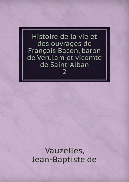 Jean-Baptiste de Vauzelles Histoire de la vie et des ouvrages de Francois Bacon, baron de Verulam et vicomte de Saint-Alban