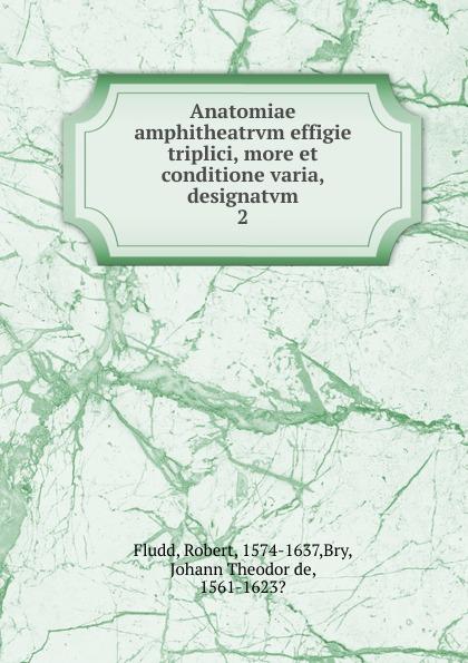 Robert Fludd Anatomiae amphitheatrvm effigie triplici, more et conditione varia, designatvm heinrich khunrath amphitheatrvm sapientiae aeternae