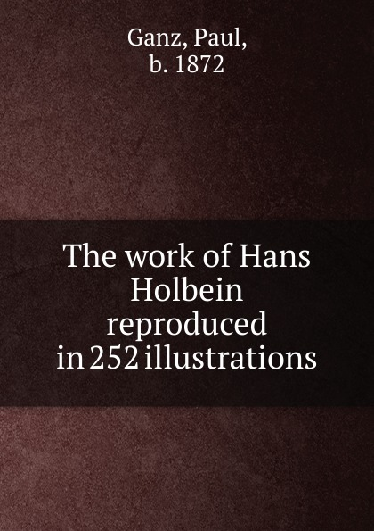 Paul Ganz The work of Hans Holbein reproduced in 252 illustrations paul ganz the work of hans holbein reproduced in 252 illustrations