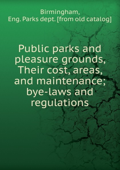 Eng. Parks dept Birmingham Public parks and pleasure grounds, Their cost, areas, and maintenance parks and people