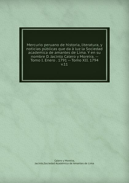 лучшая цена Calero y Moreira Mercurio peruano de historia, literatura, y noticias publicas que da a luz la Sociedad academica de amantes de Lima. Y en su nombre D. Jacinto Calero y Moreira. Tomo I. Enero . 1791 Tomo XII. 1794