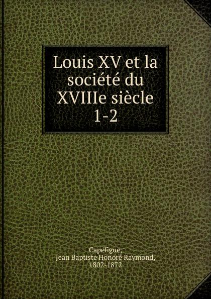 Jean Baptiste Honoré Raymond Capefigue Louis XV et la societe du XVIIIe siecle jean baptiste honoré raymond capefigue l europe depuis l avenement du roi louis philippe vol 6 classic reprint