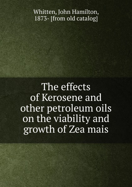 John Hamilton Whitten The effects of Kerosene and other petroleum oils on the viability and growth of Zea mais egyptian petroleum crude oils