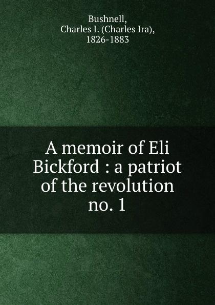 Charles Ira Bushnell A memoir of Eli Bickford