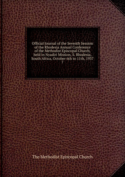 The Methodist Episcopal Church Official Journal of the Seventh Session of the Rhodesia Annual Conference of the Methodist Episcopal Church, held in Nyadiri Mission, S. Rhodesia, South Africa, October 6th to 11th, 1937 de vecchi italy s civilizing mission in africa