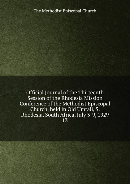 The Methodist Episcopal Church Official Journal of the Thirteenth Session of the Rhodesia Mission Conference of the Methodist Episcopal Church, held in Old Umtali, S. Rhodesia, South Africa, July 3-9, 1929 de vecchi italy s civilizing mission in africa