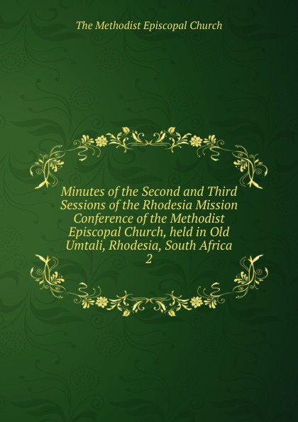 The Methodist Episcopal Church Minutes of the Second and Third Sessions of the Rhodesia Mission Conference of the Methodist Episcopal Church, held in Old Umtali, Rhodesia, South Africa