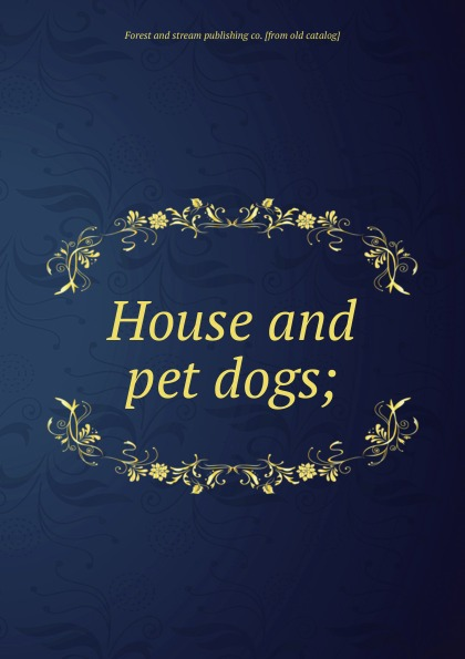 Forest and stream publishing co House and pet dogs цена 2017