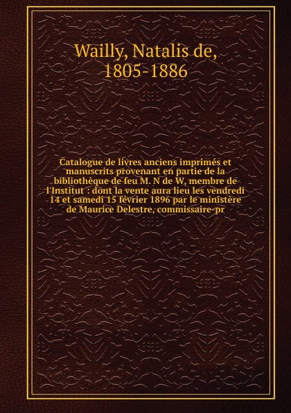 Natalis de Wailly Catalogue de livres anciens imprimes et manuscrits provenant en partie de la bibliotheque de feu M. N de W, membre de l.Institut léon techener catalogue de livres precieux partie 2