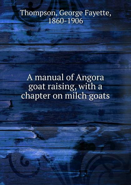 George Fayette Thompson A manual of Angora goat raising smith cheryl k raising goats for dummies