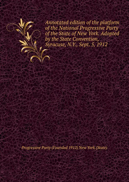 Annotated edition of the platform National Progressive Party State New York. Adopted by Convention, Syracuse, N.Y., Sept. 5, 1912