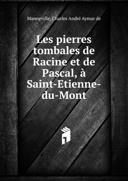 Charles André Aymar de Manneville Les pierres tombales de Racine et de Pascal, a Saint-Etienne-du-Mont недорго, оригинальная цена