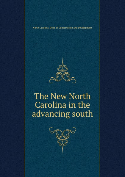 North Carolina. Dept. of Conservation and Development The New North Carolina in the advancing south north carolina dept of conservation and development the new north carolina in the advancing south