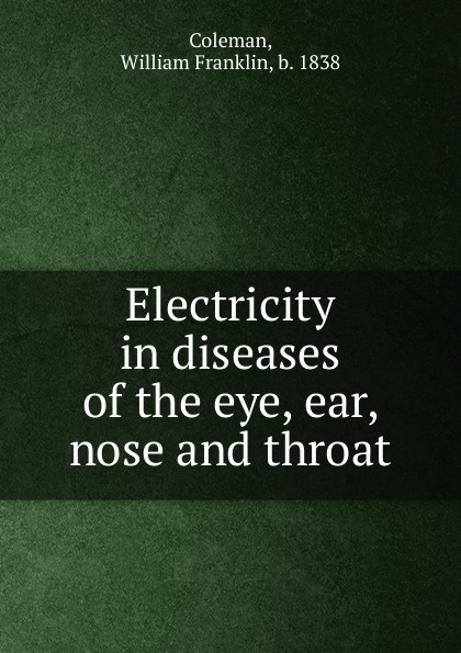 Фото - William Franklin Coleman Electricity in diseases of the eye, ear, nose and throat ludman harold s abc of ear nose and throat