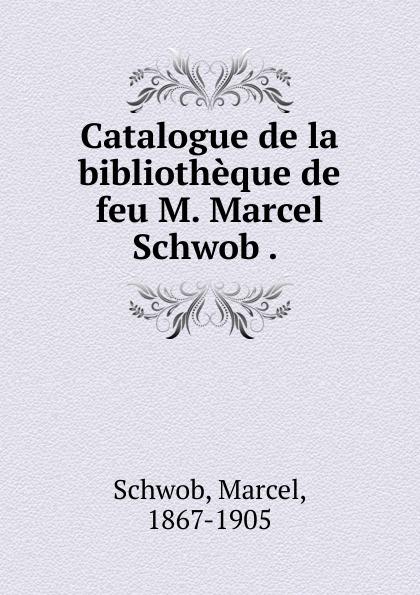 Marcel Schwob Catalogue de la bibliotheque de feu M. Marcel Schwob . . achille valenciennes catalogue de la bibliothauque de feu m valenciennes large print edition french edition