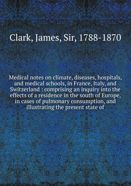 James Clark Medical notes on climate, diseases, hospitals, and medical schools, in France, Italy, and Switzerland james hospitals t