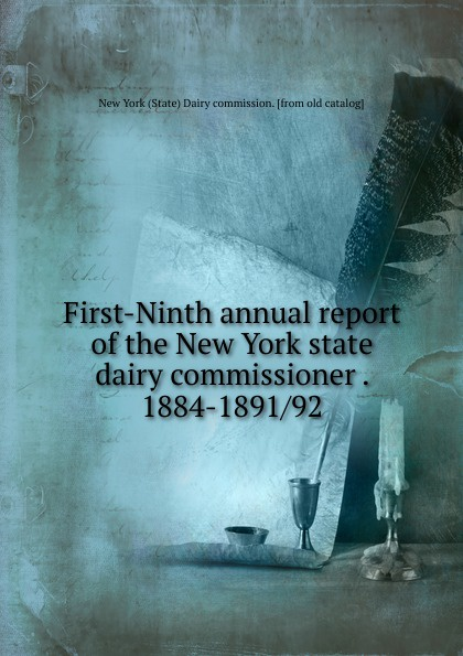 First-Ninth annual report of the New York state dairy commissioner . 1884-1891/92