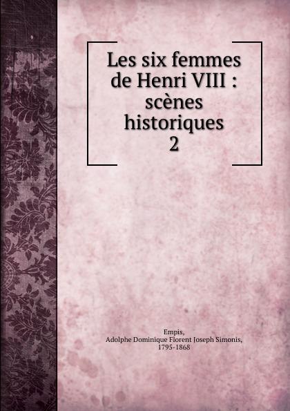 Adolphe Dominique Florent Joseph Simonis Empis Les six femmes de Henri VIII mathurin françois adolphe de lescure les femmes philosophes classic reprint