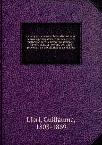 Guillaume Libri Catalogue d.une collection extraordinaire de livres, principalement sur les sciences mathematiques, la litterature italienne, l.histoire civile et litteraire de l.Italie