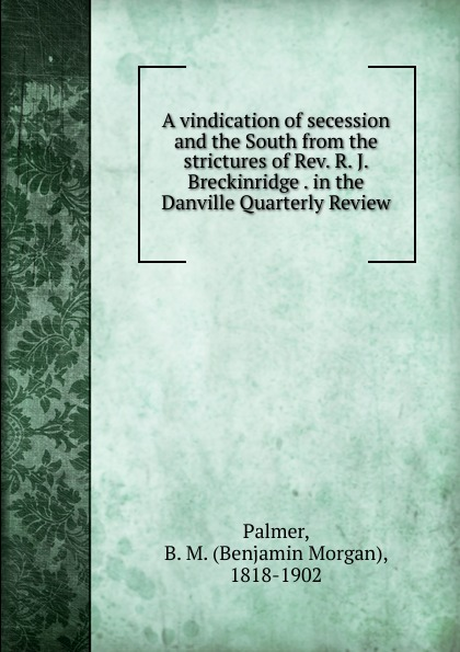 Benjamin Morgan Palmer A vindication of secession and the South from the strictures of Rev. R. J. Breckinridge . in the Danville Quarterly Review a j behul the guardian of aurum