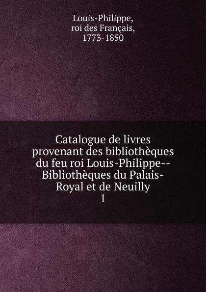 roi des Français Louis-Philippe Catalogue de livres provenant des bibliotheques du feu roi Louis-Philippe Bibliotheques du Palais-Royal et de Neuilly цена в Москве и Питере