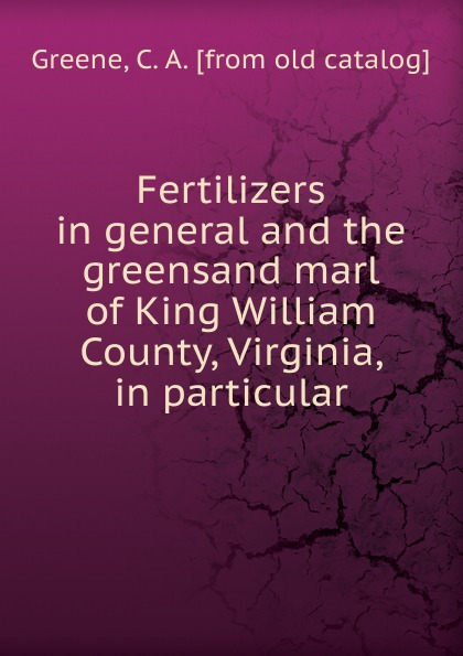 C.A. Greene Fertilizers in general and the greensand marl of King William County, Virginia, in particular king george county virginia 1720 1990