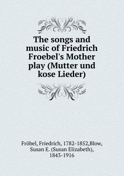 Friedrich Fröbel The songs and music of Friedrich Froebel.s Mother play (Mutter und kose Lieder)