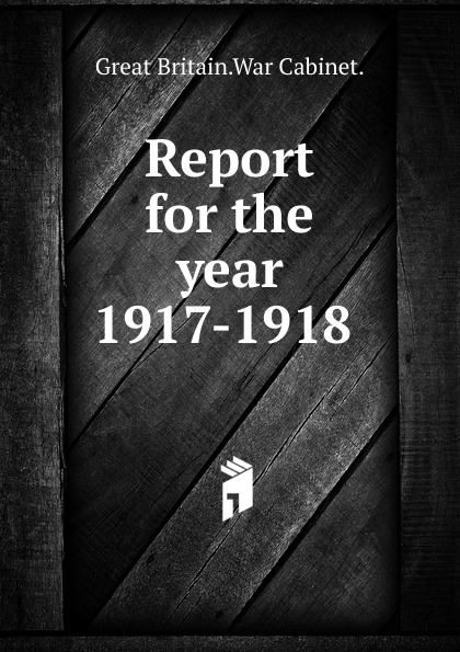 Great Britain War Cabinet Report for the year 1917-1918 .