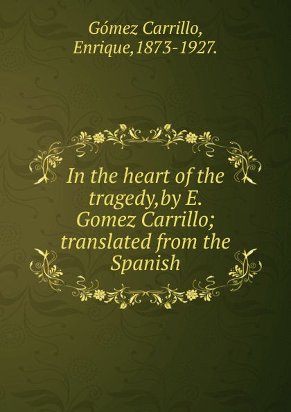 Enrique Gómez Carrillo In the heart of the tragedy,by E. Gomez Carrillo enrique gómez carrillo in the heart of the tragedy