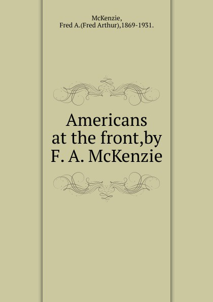 Fred Arthur McKenzie Americans at the front, by F. A. McKenzie p mckenzie armstrong additudes