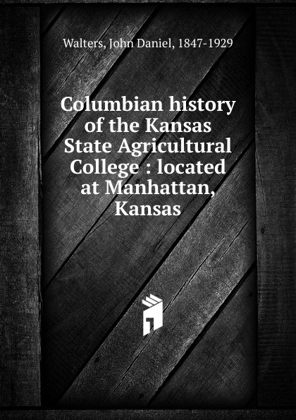 John Daniel Walters Columbian history of the Kansas State Agricultural College charles richard tuttle a new centennial history of the state of kansas microform