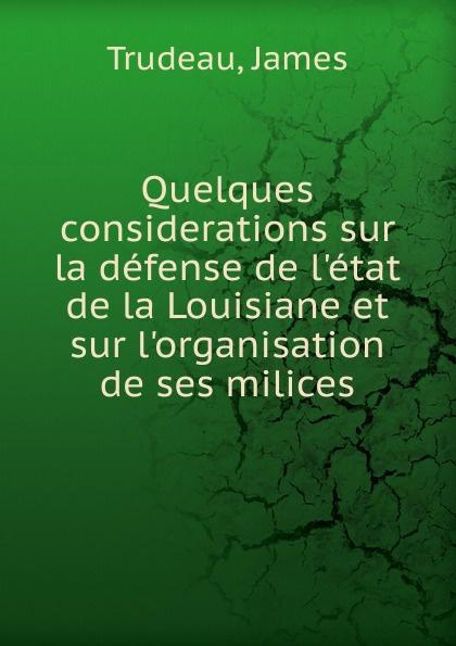 James Trudeau Quelques considerations sur la defense de l.etat de la Louisiane et sur l.organisation de ses milices joseph rogniat considerations sur l art de la guerre