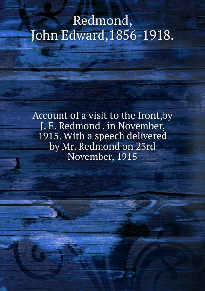 John Edward Redmond Account of a visit to the front,by J. E. Redmond . in November, 1915. marq e redmond revelations of a real man or woman