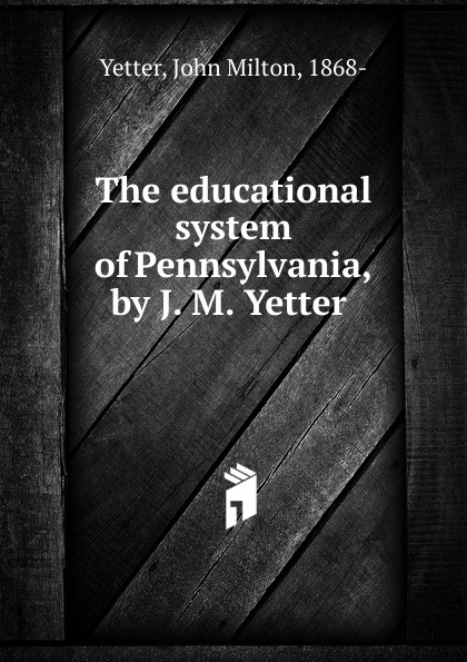 John Milton Yetter The educational system of Pennsylvania, by J. M. Yetter