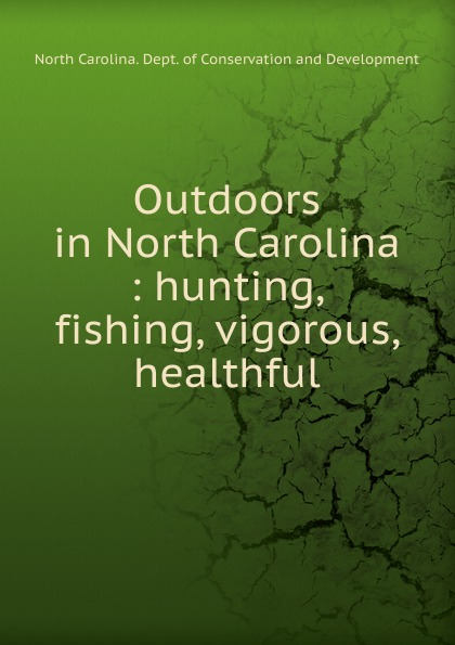 North Carolina. Dept. of Conservation and Development Outdoors in North Carolina north carolina dept of conservation and development the new north carolina in the advancing south