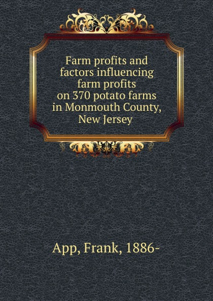 Frank App Farm profits and factors influencing farm profits on 370 potato farms in Monmouth County, New Jersey недорго, оригинальная цена