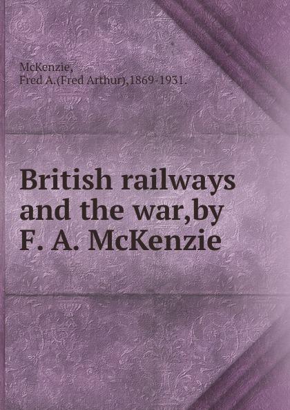 Fred Arthur McKenzie British railways and the war,by F. A. McKenzie. p mckenzie armstrong additudes