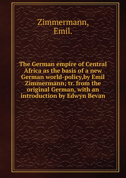 Emil Zimmermann The German empire of Central Africa as the basis of a new German world-policy,by Emil Zimmermann new german review new german review a journal of germanic studies volume 25 2011