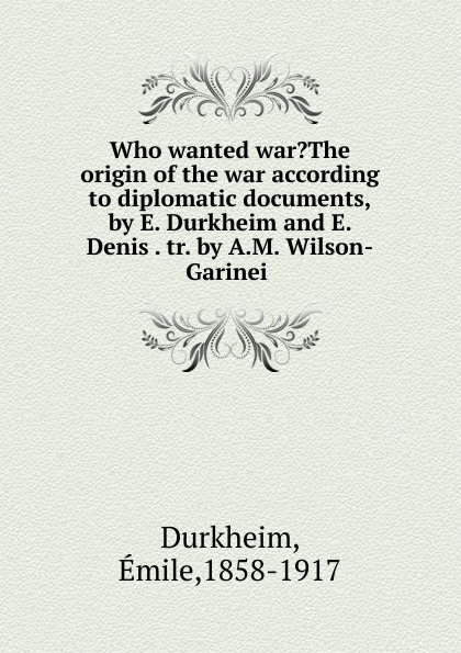Émile Durkheim Who wanted war.The origin of the war according to diplomatic documents,by E. Durkheim and E. Denis . tr. by A.M. Wilson-Garinei . peter lamborn wilson false documents